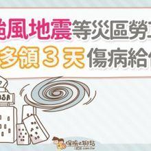 颱風地震等災區勞工可多領三天傷病給付!